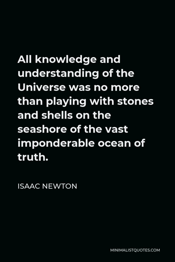 Isaac Newton Quote - All knowledge and understanding of the Universe was no more than playing with stones and shells on the seashore of the vast imponderable ocean of truth.