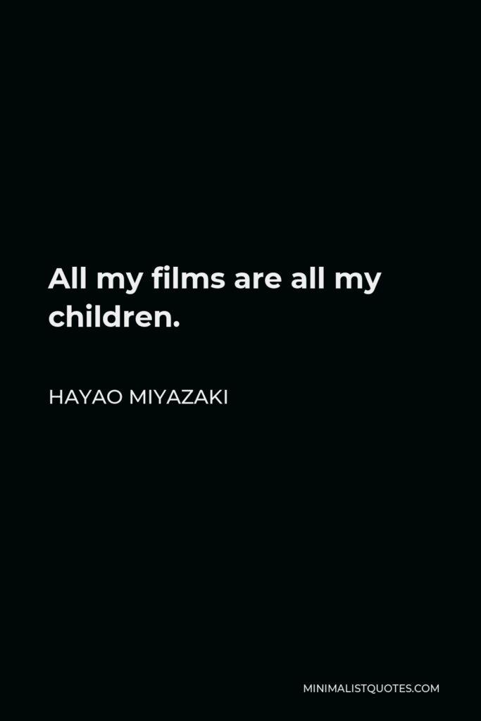 Hayao Miyazaki Quote - All my films are all my children.