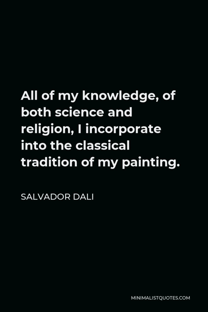 Salvador Dali Quote - All of my knowledge, of both science and religion, I incorporate into the classical tradition of my painting.