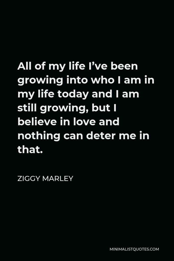 Ziggy Marley Quote - All of my life I've been growing into who I am in my life today and I am still growing, but I believe in love and nothing can deter me in that.