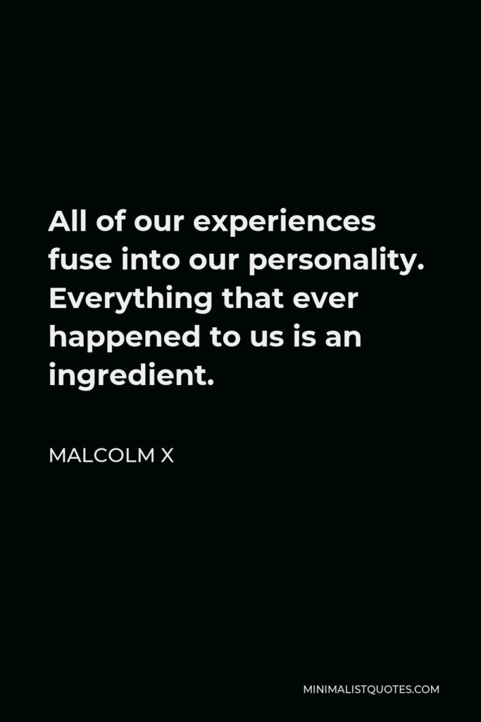 Malcolm X Quote - All of our experiences fuse into our personality. Everything that ever happened to us is an ingredient.