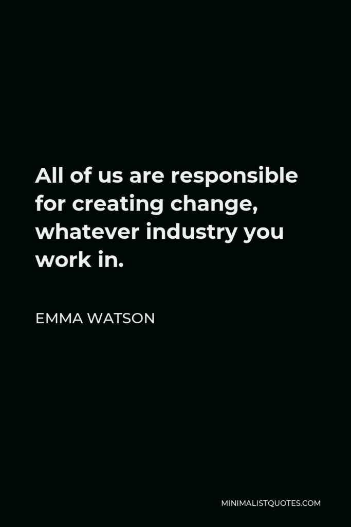 Emma Watson Quote - All of us are responsible for creating change, whatever industry you work in.