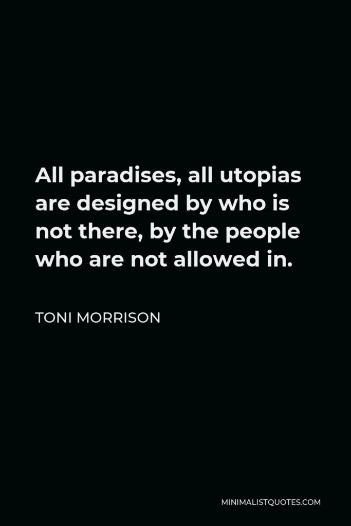 Toni Morrison Quote - All paradises, all utopias are designed by who is not there, by the people who are not allowed in.