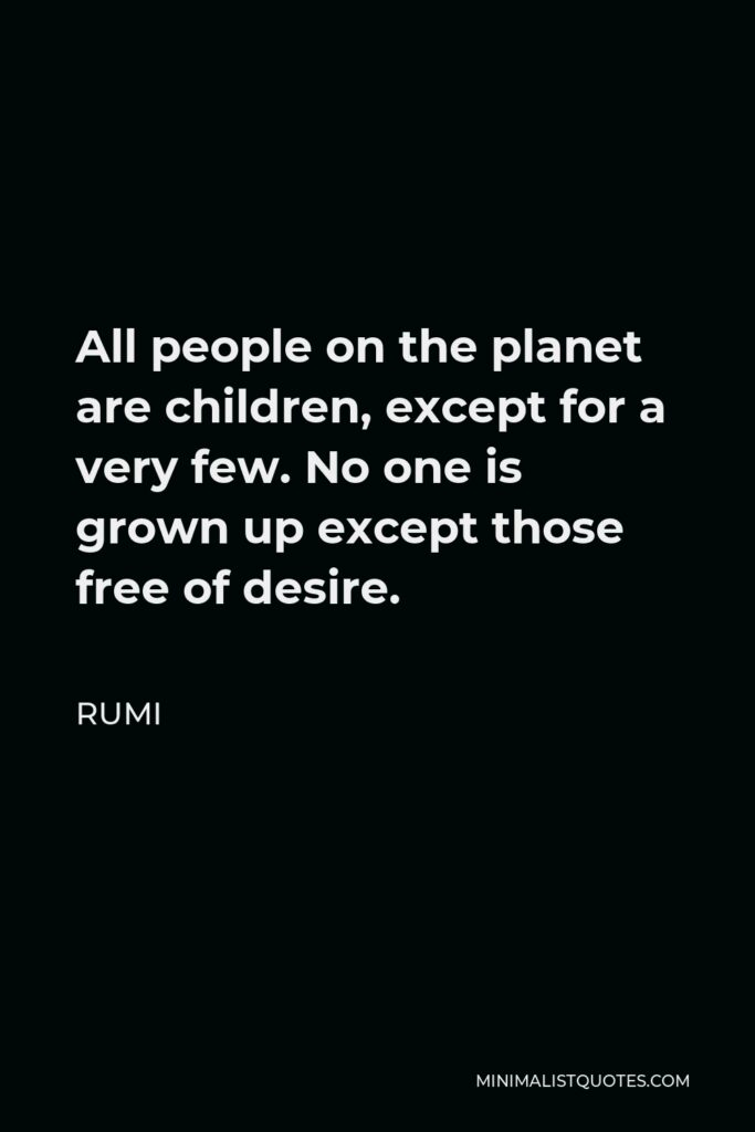 Rumi Quote - All people on the planet are children, except for a very few. No one is grown up except those free of desire.