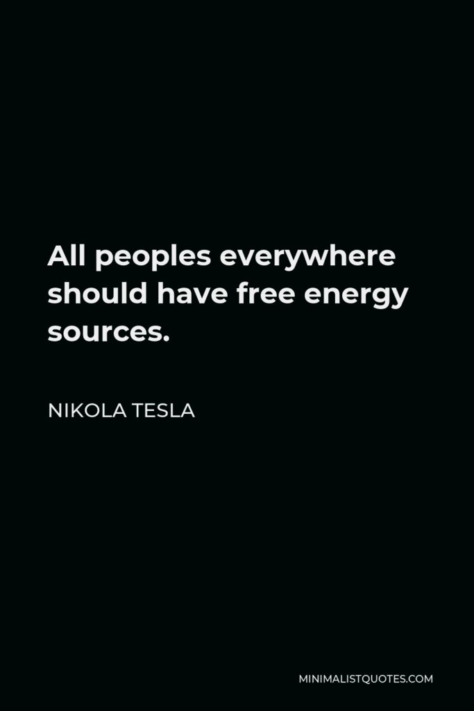 Nikola Tesla Quote - All peoples everywhere should have free energy sources.