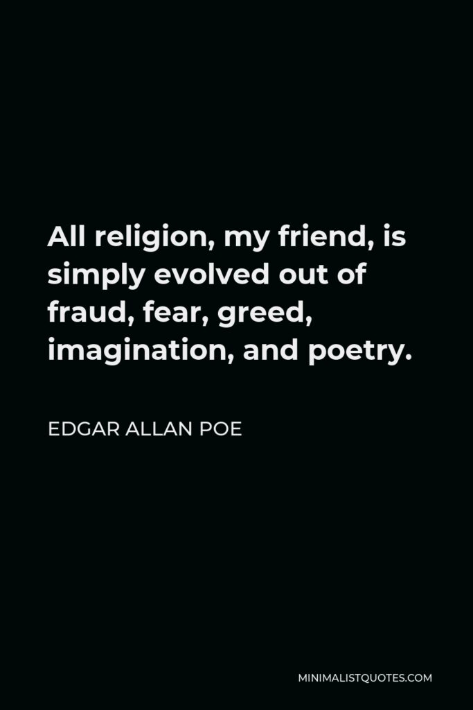 Edgar Allan Poe Quote - All religion, my friend, is simply evolved out of fraud, fear, greed, imagination, and poetry.