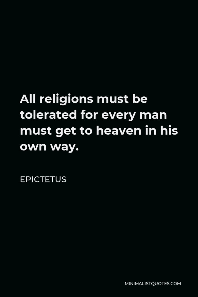 Epictetus Quote - All religions must be tolerated for every man must get to heaven in his own way.
