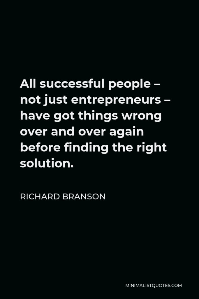 Richard Branson Quote - All successful people – not just entrepreneurs – have got things wrong over and over again before finding the right solution.