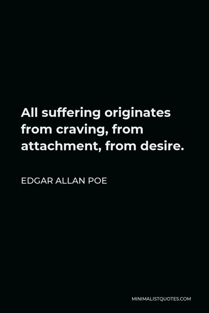 Edgar Allan Poe Quote - All suffering originates from craving, from attachment, from desire.