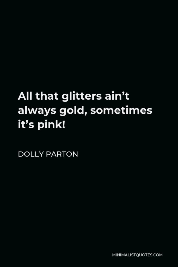 Dolly Parton Quote - All that glitters ain't always gold, sometimes it's pink!