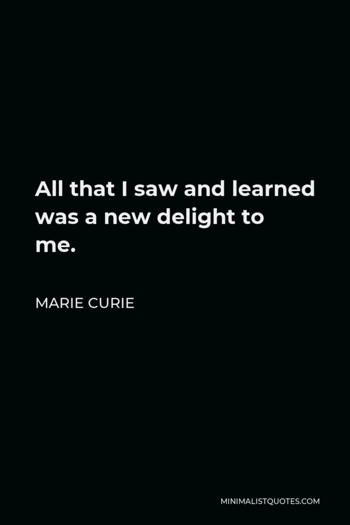 Marie Curie Quote - All that I saw and learned was a new delight to me.