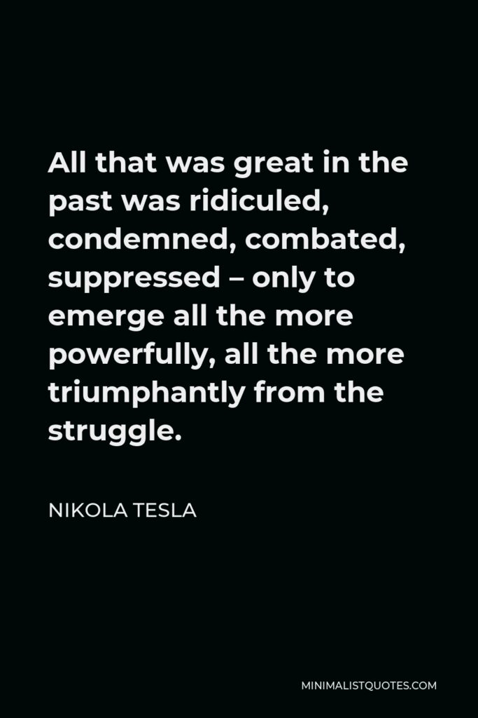 Nikola Tesla Quote - All that was great in the past was ridiculed, condemned, combated, suppressed – only to emerge all the more powerfully, all the more triumphantly from the struggle.