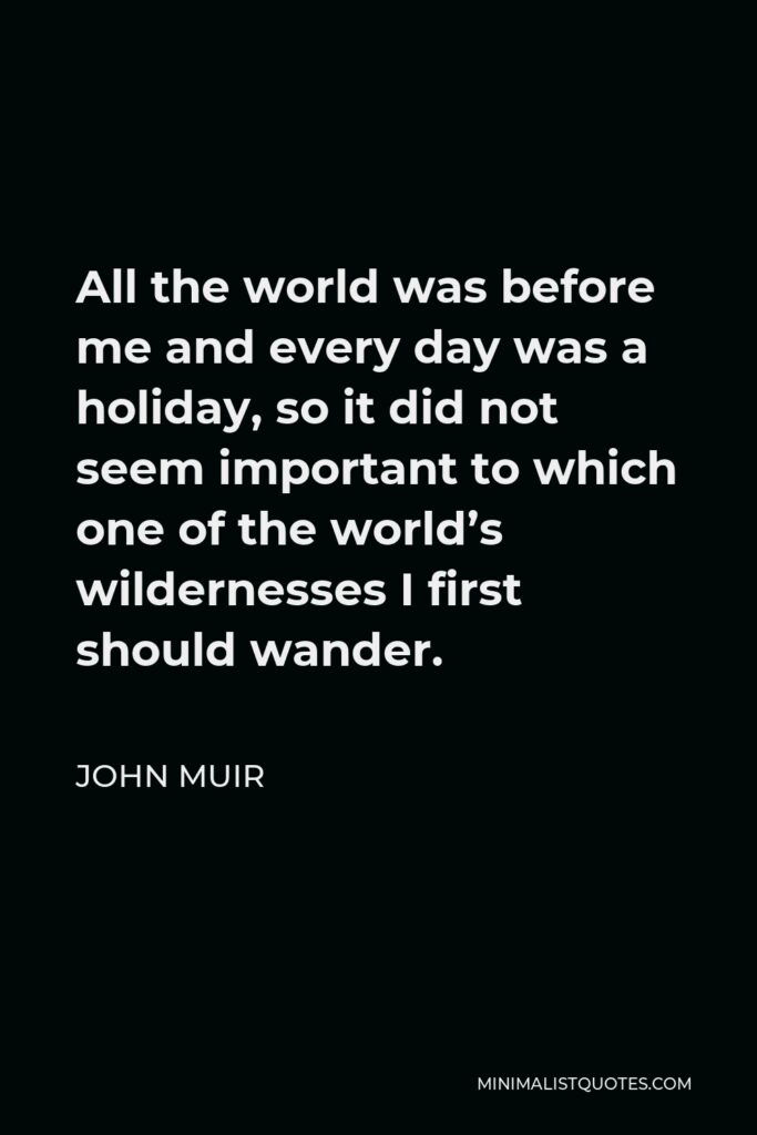 John Muir Quote - All the world was before me and every day was a holiday, so it did not seem important to which one of the world's wildernesses I first should wander.