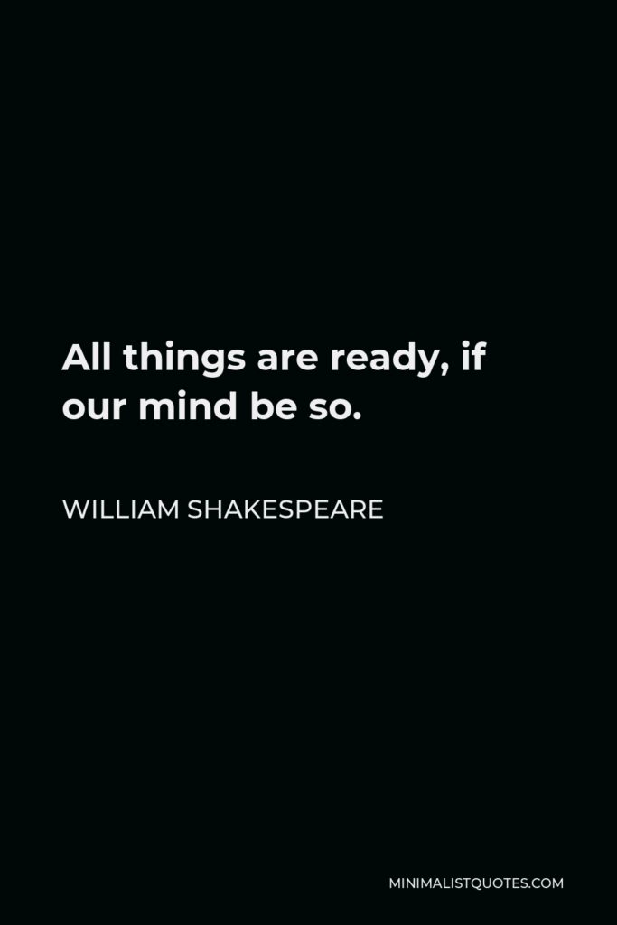 William Shakespeare Quote - All things are ready, if our mind be so.