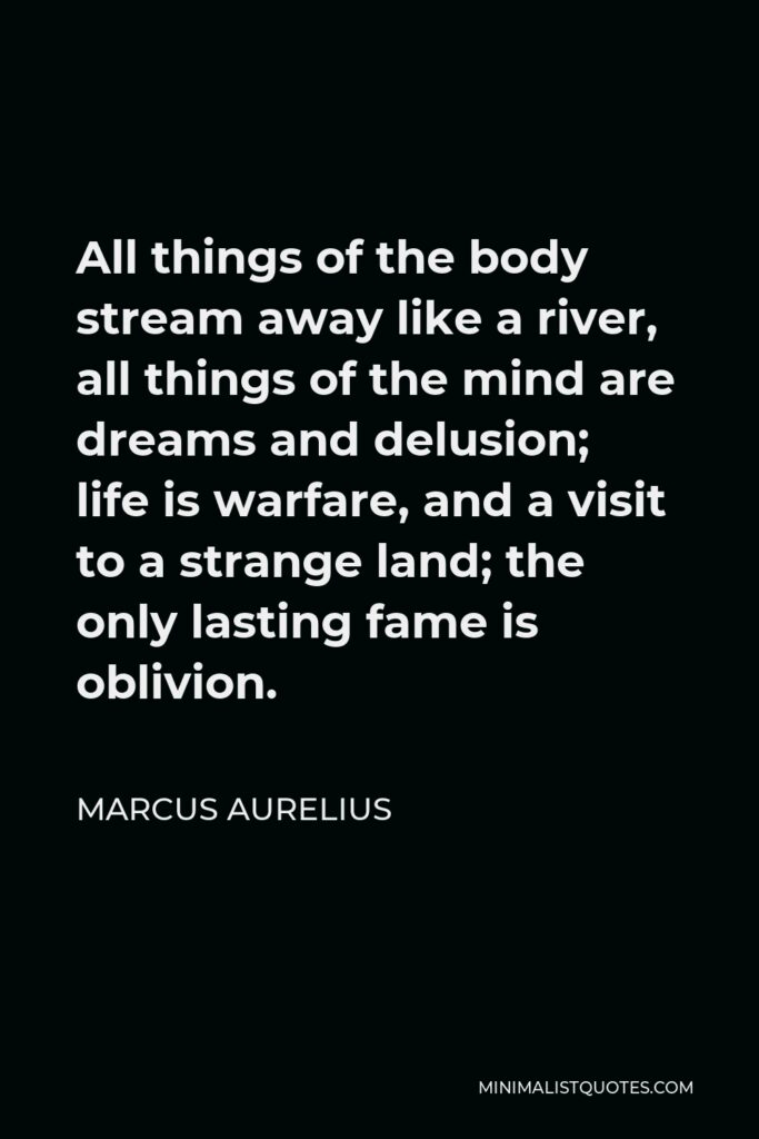 Marcus Aurelius Quote - All things of the body stream away like a river, all things of the mind are dreams and delusion; life is warfare, and a visit to a strange land; the only lasting fame is oblivion.