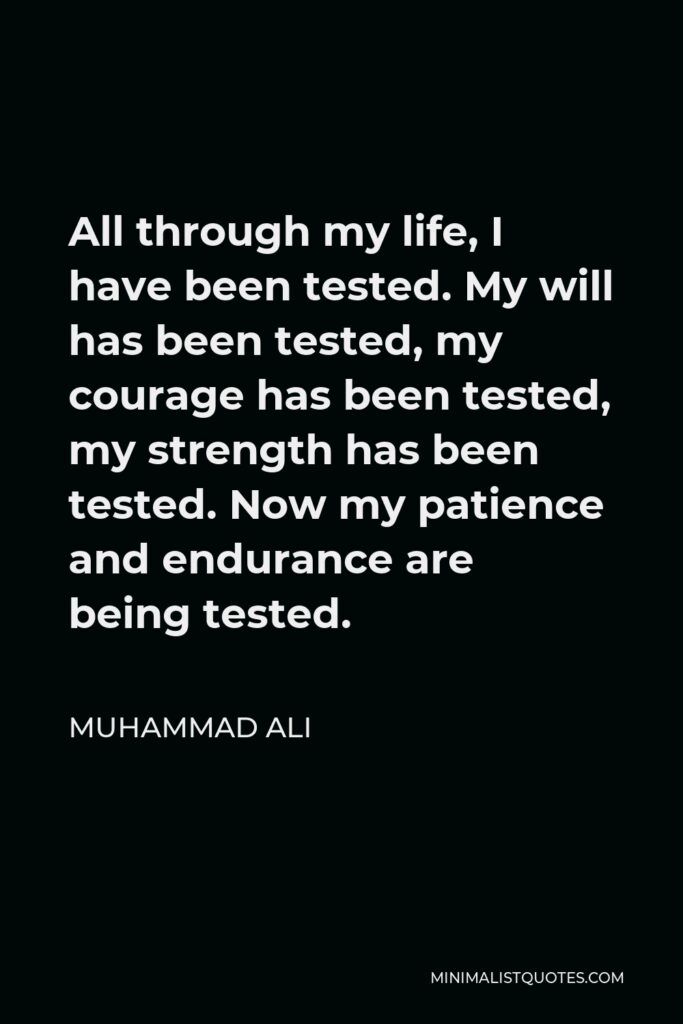 Muhammad Ali Quote - All through my life, I have been tested. My will has been tested, my courage has been tested, my strength has been tested. Now my patience and endurance are being tested.