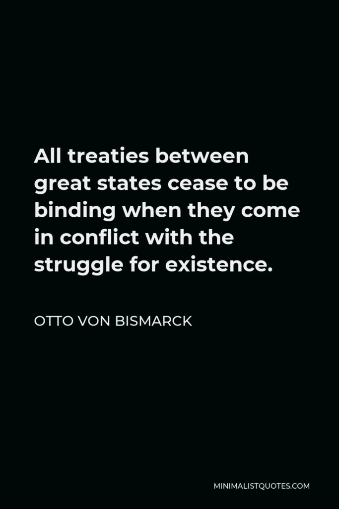 Otto von Bismarck Quote - All treaties between great states cease to be binding when they come in conflict with the struggle for existence.