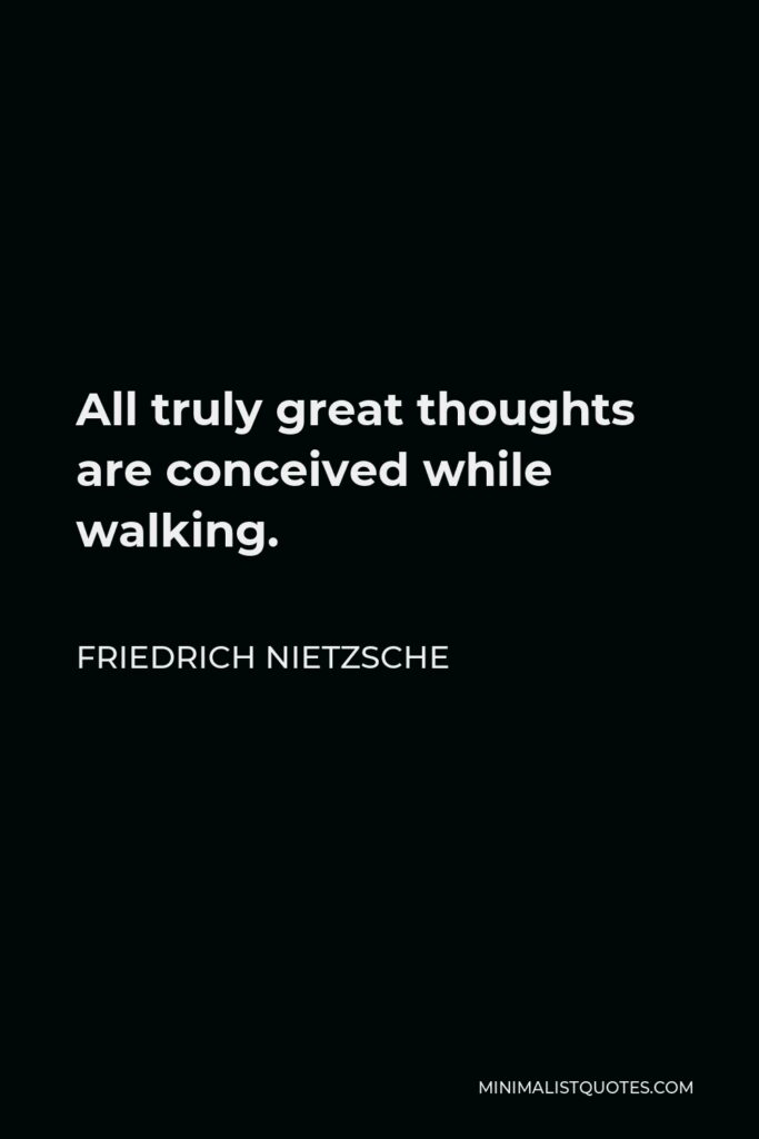 Friedrich Nietzsche Quote - All truly great thoughts are conceived while walking.