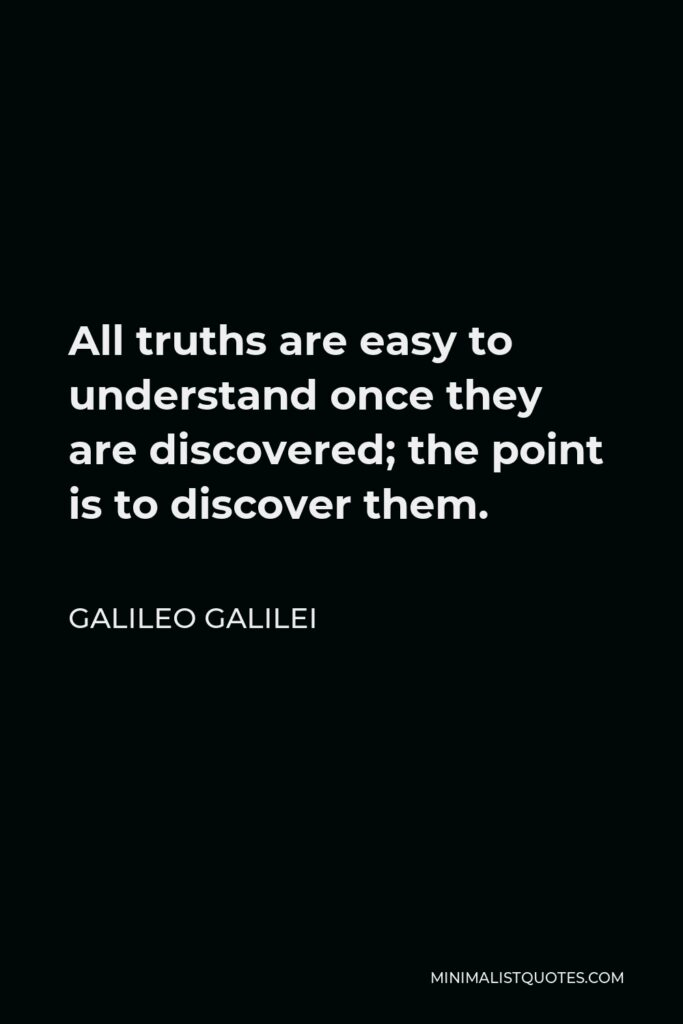 Galileo Galilei Quote - All truths are easy to understand once they are discovered; the point is to discover them.