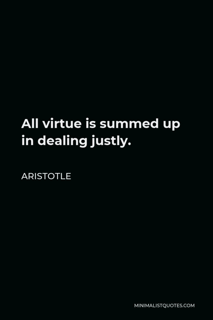 Aristotle Quote - All virtue is summed up in dealing justly.