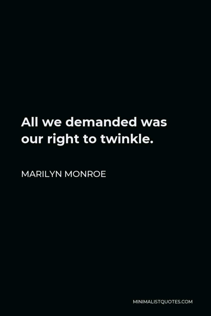 Marilyn Monroe Quote - All we demanded was our right to twinkle.