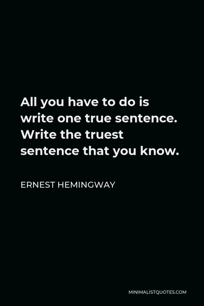Ernest Hemingway Quote - All you have to do is write one true sentence. Write the truest sentence that you know.