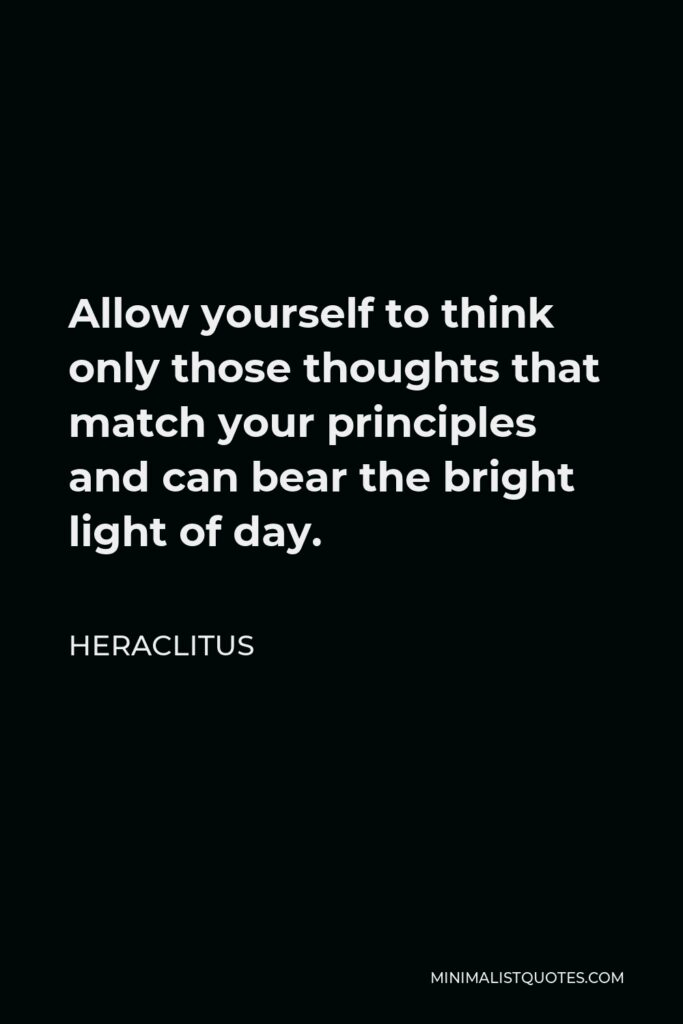 Heraclitus Quote - Allow yourself to think only those thoughts that match your principles and can bear the bright light of day.