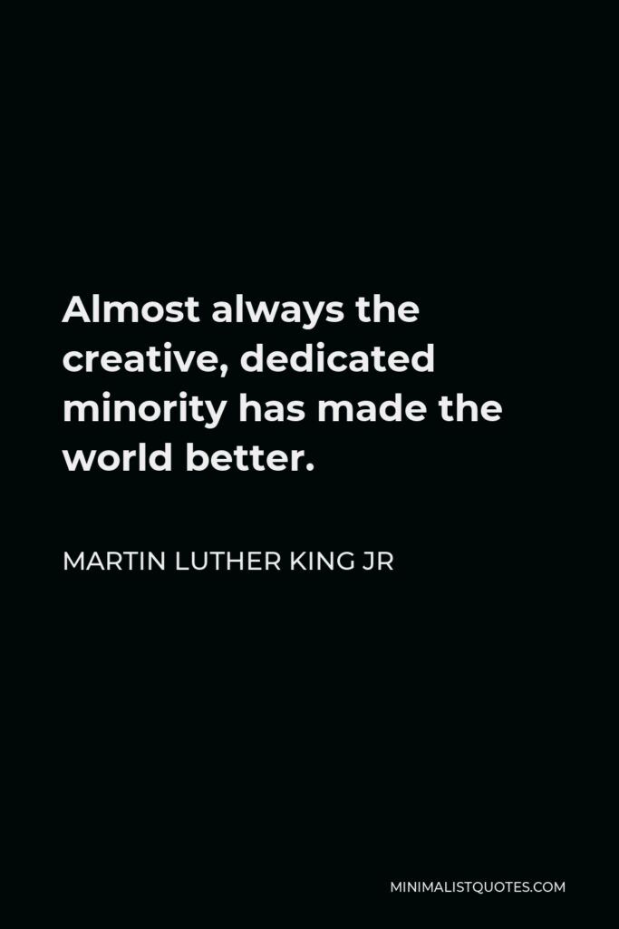 Martin Luther King Jr Quote - Almost always the creative, dedicated minority has made the world better.
