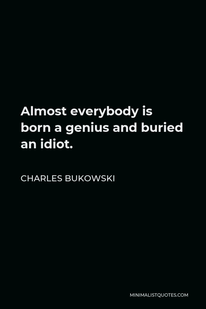 Charles Bukowski Quote - Almost everybody is born a genius and buried an idiot.