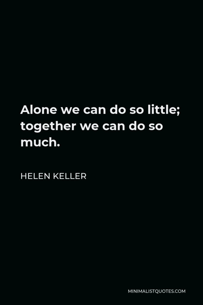 Helen Keller Quote - Alone we can do so little; together we can do so much.
