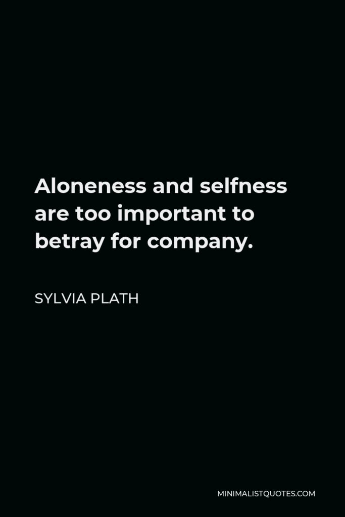 Sylvia Plath Quote - Aloneness and selfness are too important to betray for company.