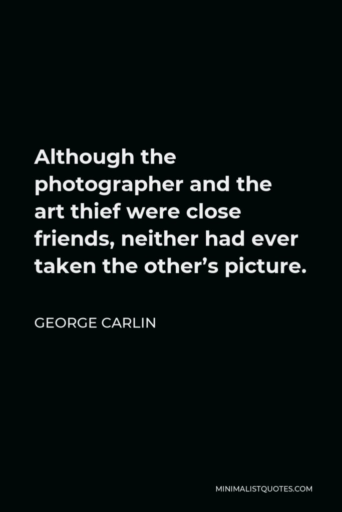 George Carlin Quote - Although the photographer and the art thief were close friends, neither had ever taken the other's picture.