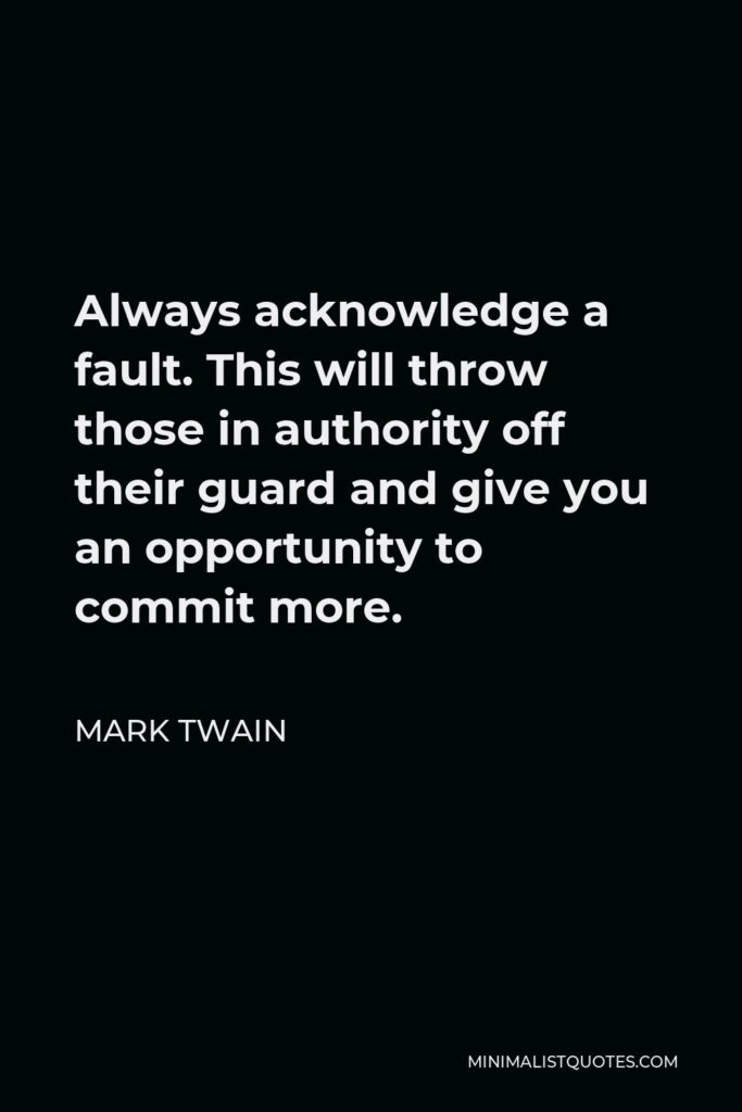 Mark Twain Quote - Always acknowledge a fault. This will throw those in authority off their guard and give you an opportunity to commit more.