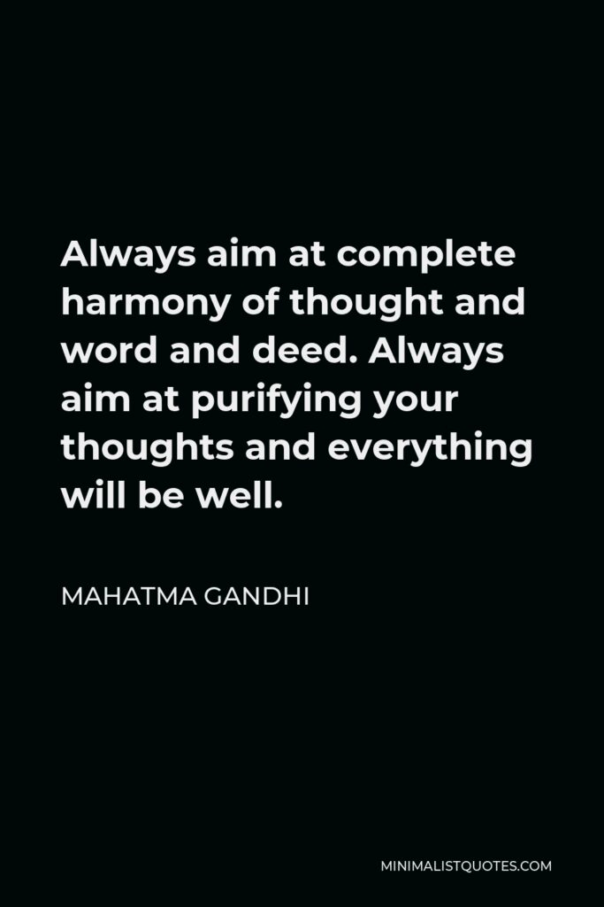 Mahatma Gandhi Quote - Always aim at complete harmony of thought and word and deed. Always aim at purifying your thoughts and everything will be well.
