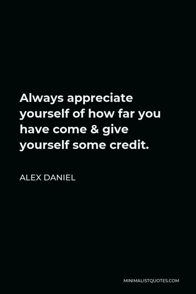 Alex Daniel Quote - Always appreciate yourself of how far you have come & give yourself some credit.