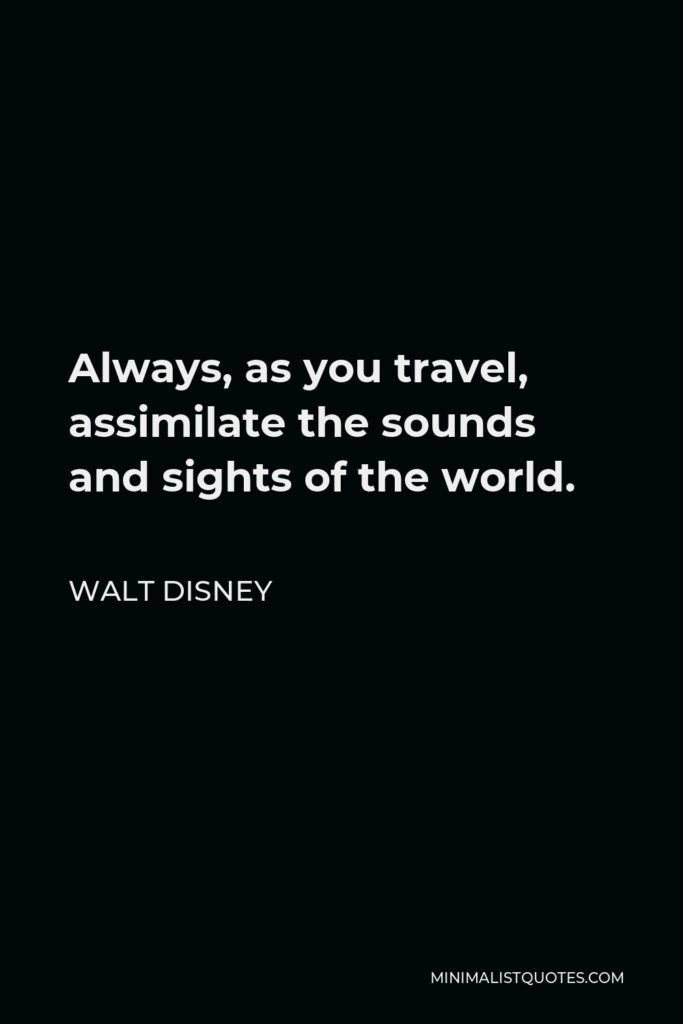 Walt Disney Quote - Always, as you travel, assimilate the sounds and sights of the world.