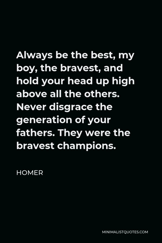 Homer Quote - Always be the best, my boy, the bravest, and hold your head up high above all the others. Never disgrace the generation of your fathers. They were the bravest champions.
