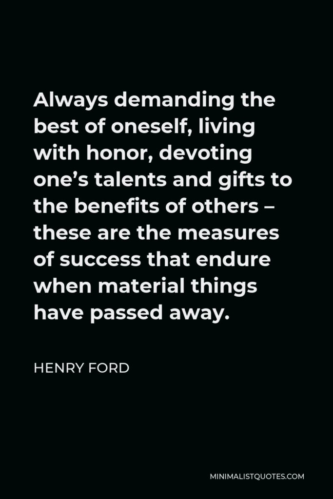 Henry Ford Quote - Always demanding the best of oneself, living with honor, devoting one's talents and gifts to the benefits of others – these are the measures of success that endure when material things have passed away.