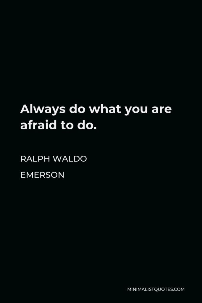 Ralph Waldo Emerson Quote - Always do what you are afraid to do.