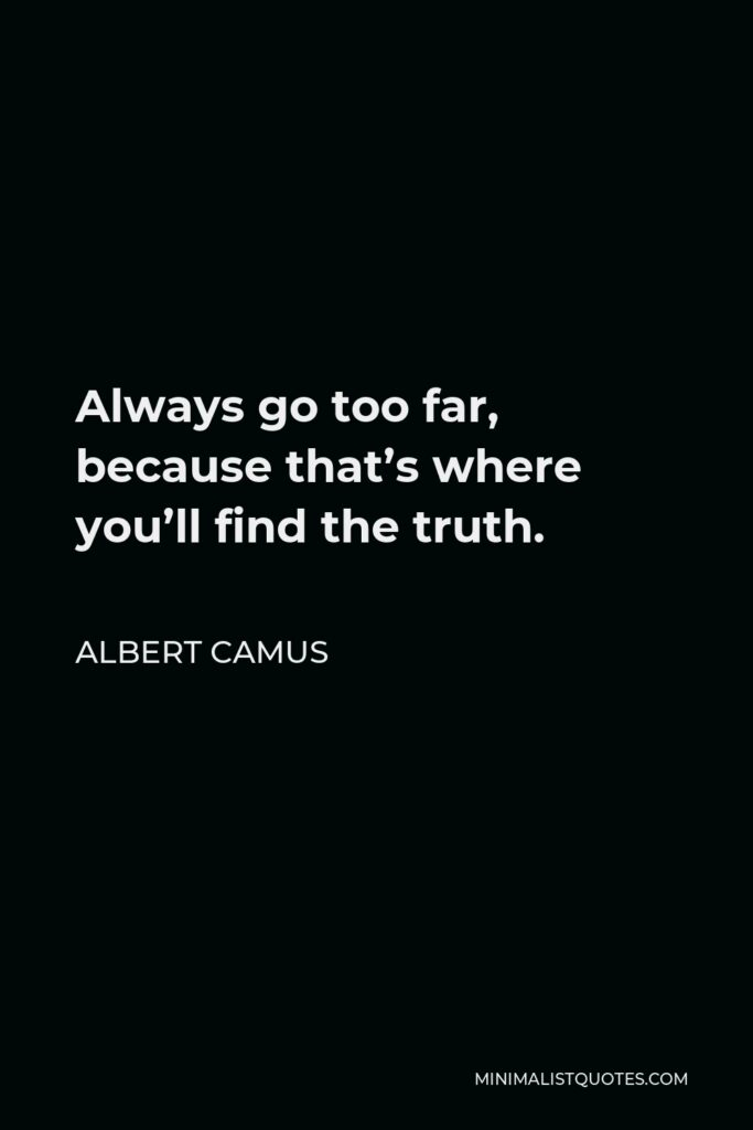 Albert Camus Quote - Always go too far, because that's where you'll find the truth.