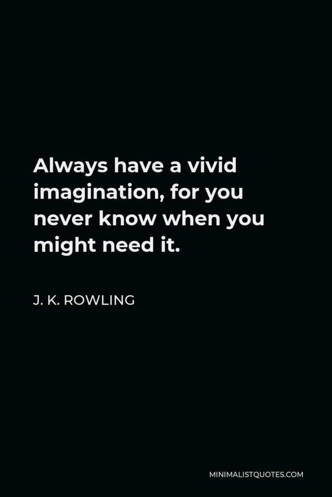 J. K. Rowling Quote - Always have a vivid imagination, for you never know when you might need it.