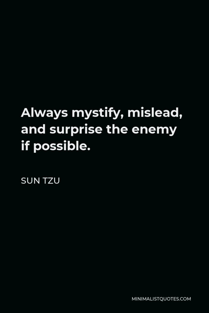 Sun Tzu Quote - Always mystify, mislead, and surprise the enemy if possible.