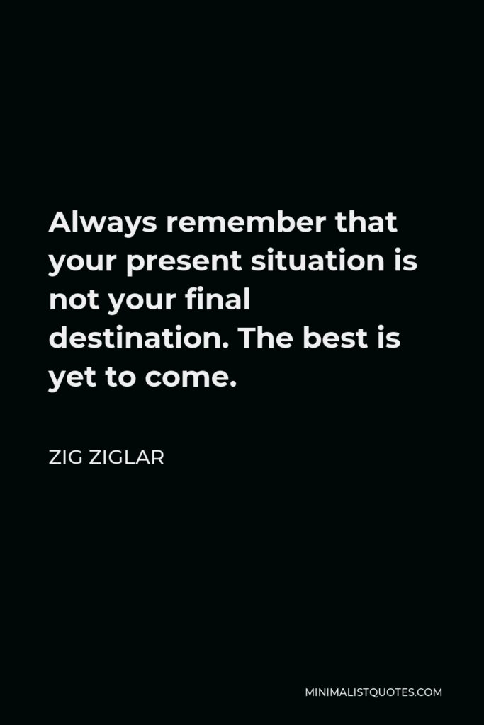 Zig Ziglar Quote - Always remember that your present situation is not your final destination. The best is yet to come.