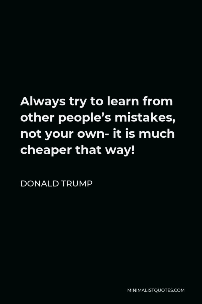 Donald Trump Quote - Always try to learn from other people's mistakes, not your own- it is much cheaper that way!