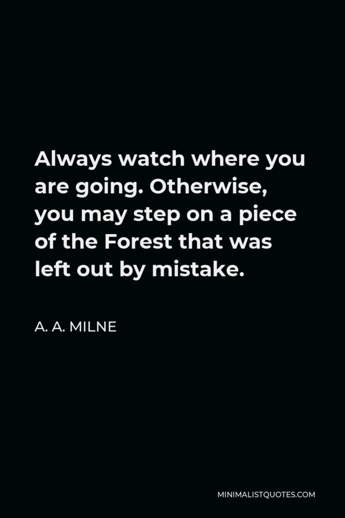 A. A. Milne Quote - Always watch where you are going. Otherwise, you may step on a piece of the Forest that was left out by mistake.