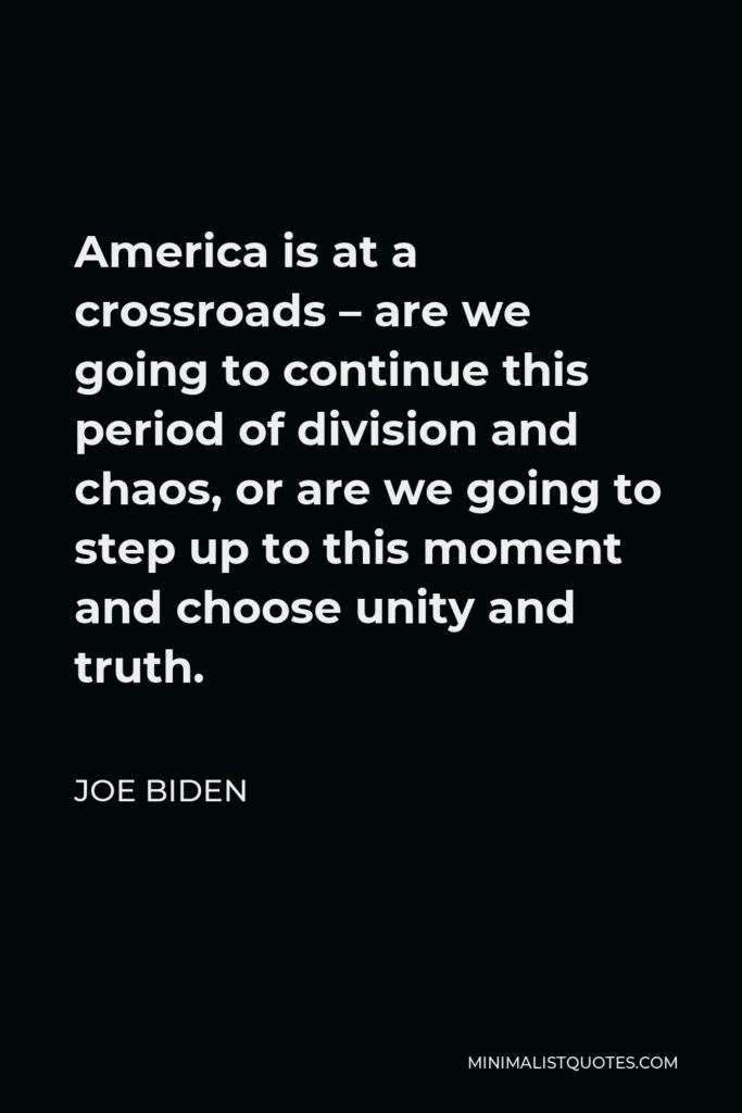 Joe Biden Quote - America is at a crossroads – are we going to continue this period of division and chaos, or are we going to step up to this moment and choose unity and truth.