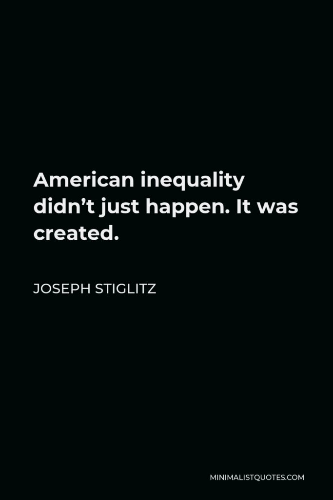 Joseph Stiglitz Quote - American inequality didn't just happen. It was created.