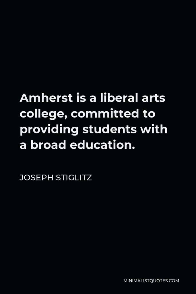 Joseph Stiglitz Quote - Amherst is a liberal arts college, committed to providing students with a broad education.