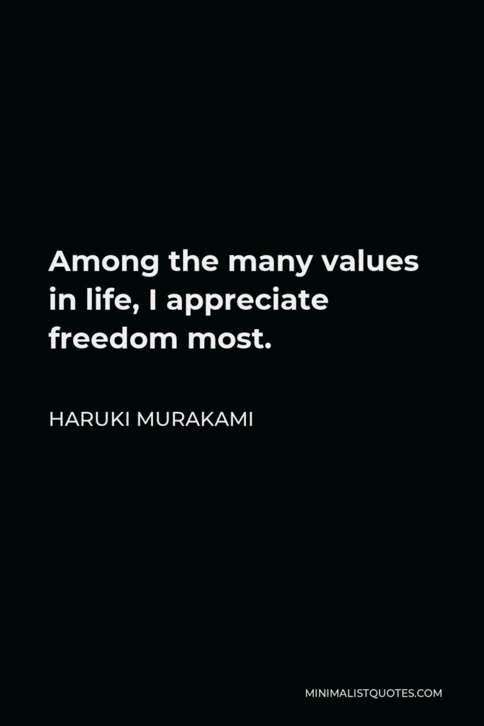 Haruki Murakami Quote - Among the many values in life, I appreciate freedom most.