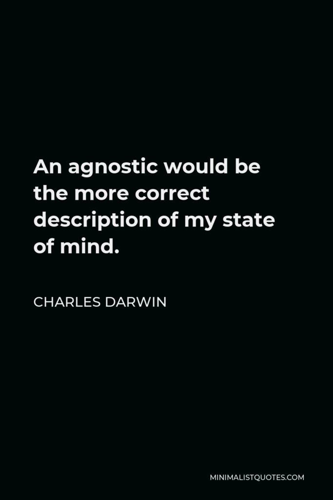 Charles Darwin Quote - An agnostic would be the more correct description of my state of mind.
